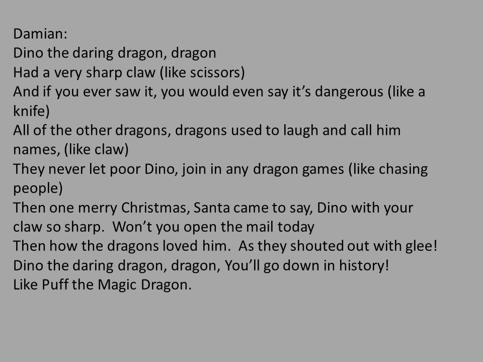 Damian: Dino the daring dragon, dragon. Had a very sharp claw (like scissors)