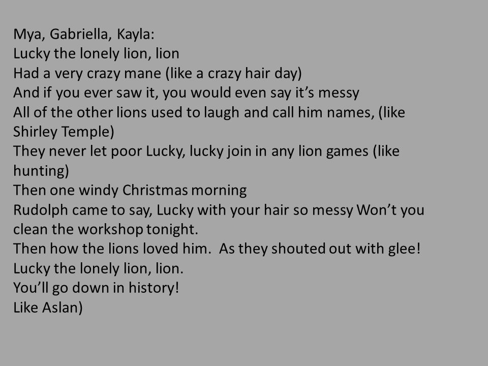 Mya, Gabriella, Kayla: Lucky the lonely lion, lion. Had a very crazy mane (like a crazy hair day)