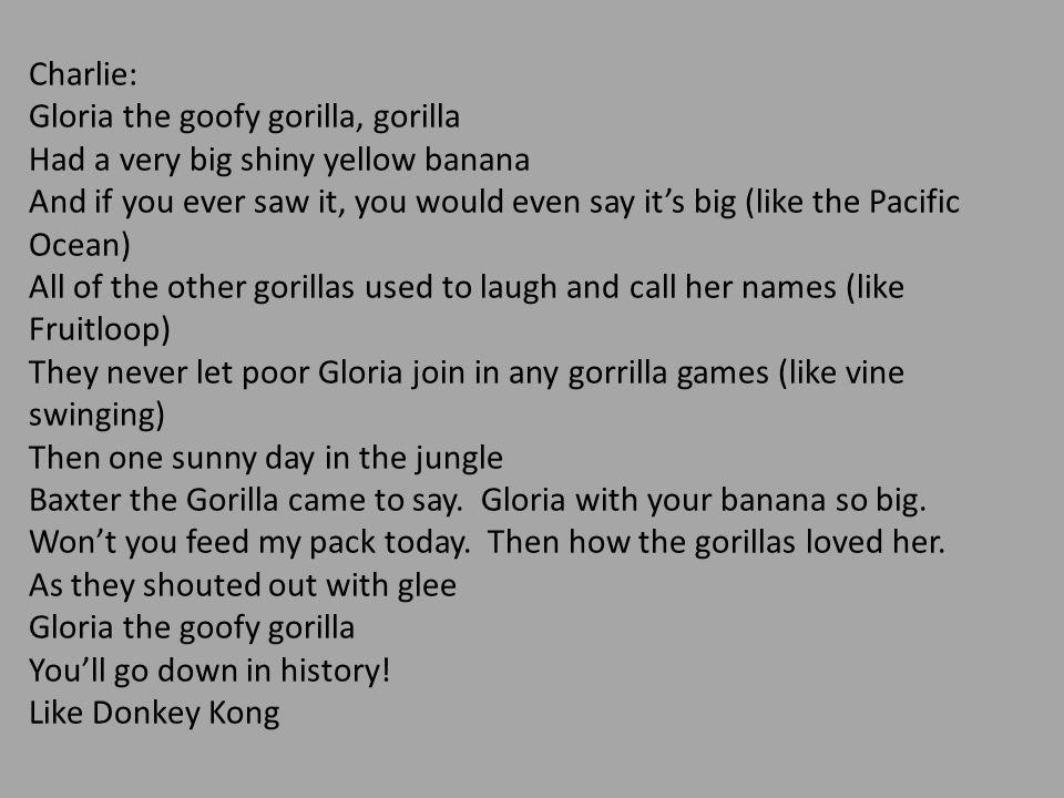 Charlie: Gloria the goofy gorilla, gorilla. Had a very big shiny yellow banana.