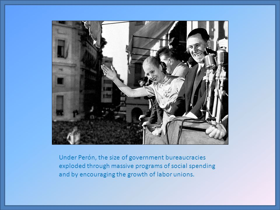 Under Perón, the size of government bureaucracies exploded through massive programs of social spending and by encouraging the growth of labor unions.