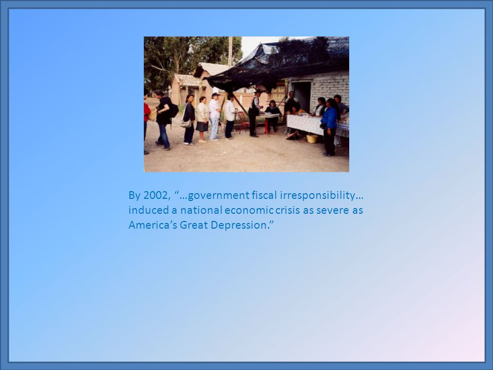 By 2002, …government fiscal irresponsibility… induced a national economic crisis as severe as America's Great Depression.