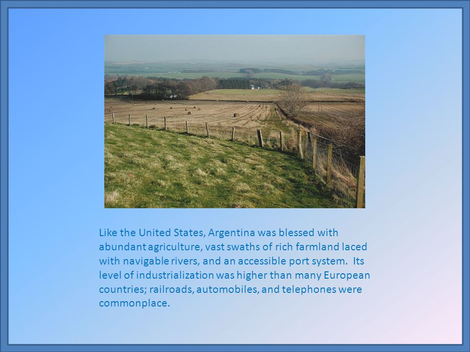 Like the United States, Argentina was blessed with abundant agriculture, vast swaths of rich farmland laced with navigable rivers, and an accessible port system.