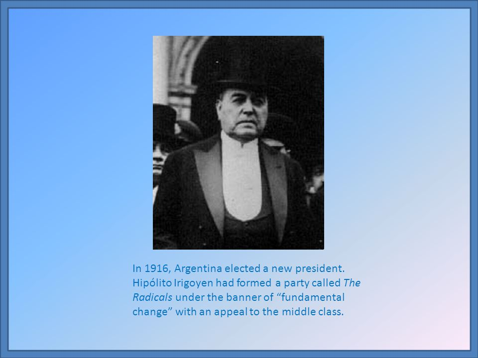 In 1916, Argentina elected a new president