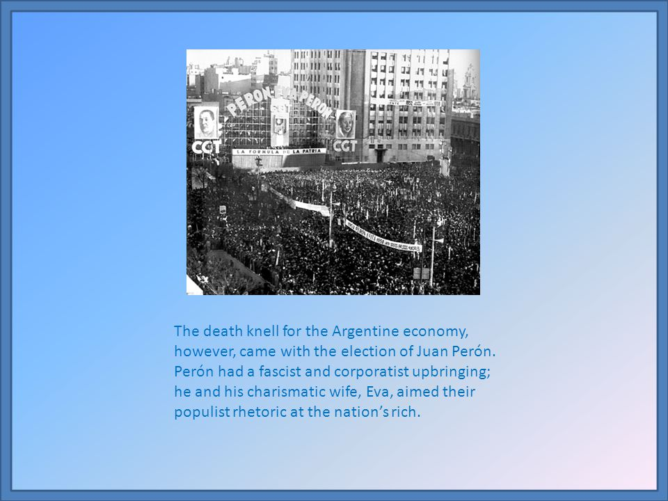 The death knell for the Argentine economy, however, came with the election of Juan Perón.