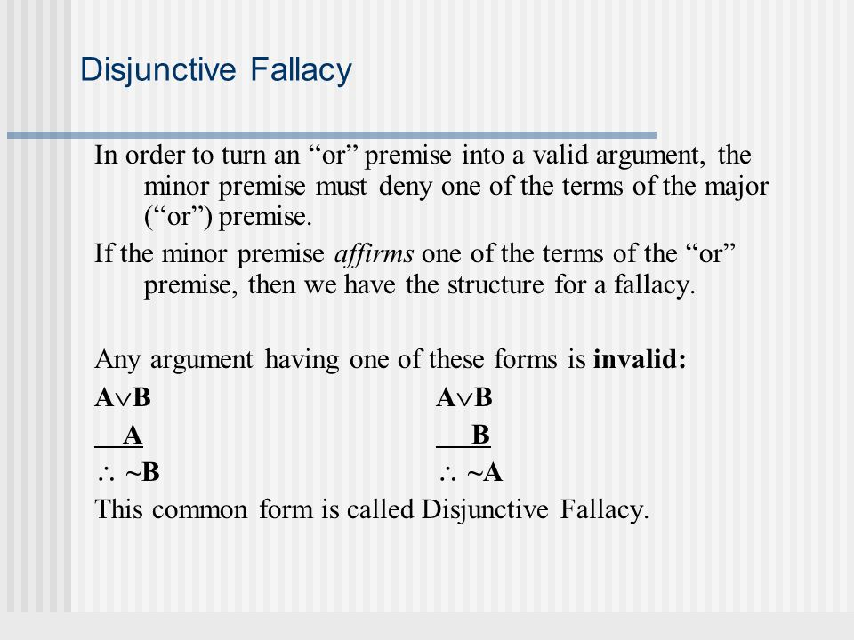 Disjunctive Fallacy In order to turn an or premise into a valid argument, the minor premise must deny one of the terms of the major ( or ) premise.