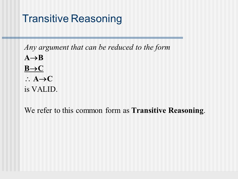 Transitive Reasoning Any argument that can be reduced to the form AB