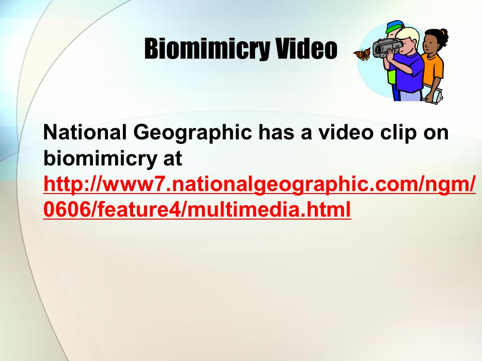 Biomimicry Video National Geographic has a video clip on biomimicry at http://www7.nationalgeographic.com/ngm/0606/feature4/multimedia.html.