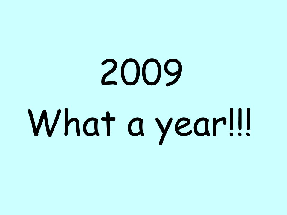 2009 What a year!!!