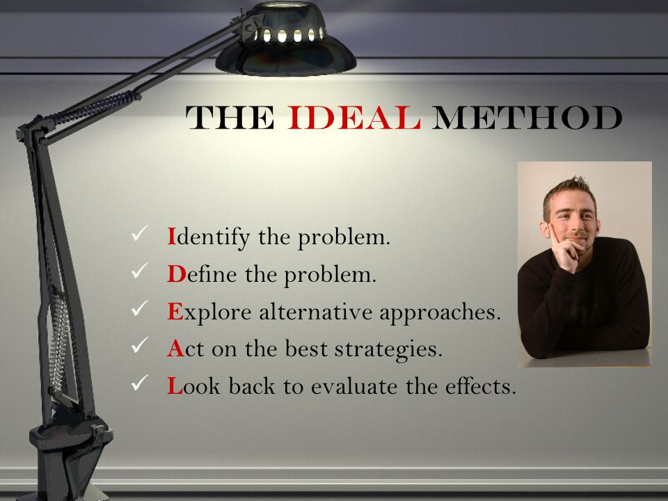 The IDEAL Method Identify the problem. Define the problem.