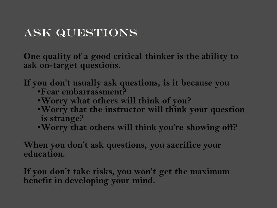 Ask Questions One quality of a good critical thinker is the ability to ask on-target questions.