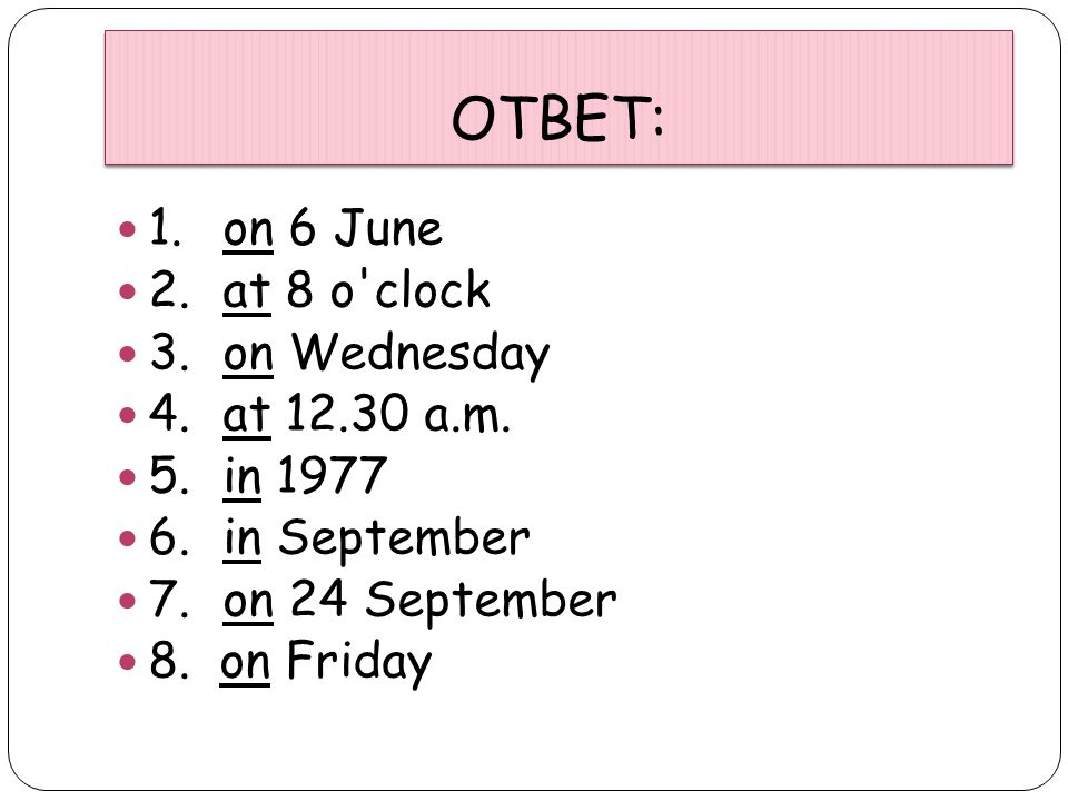 ОТВЕТ: 1. on 6 June 2. at 8 o clock 3. on Wednesday 4. at 12.30 a.m.