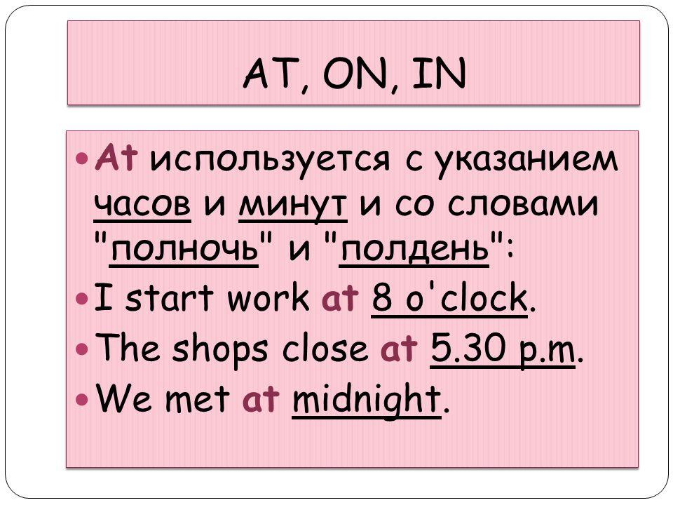 AT, ON, IN At используется с указанием часов и минут и со словами полночь и полдень : I start work at 8 o clock.