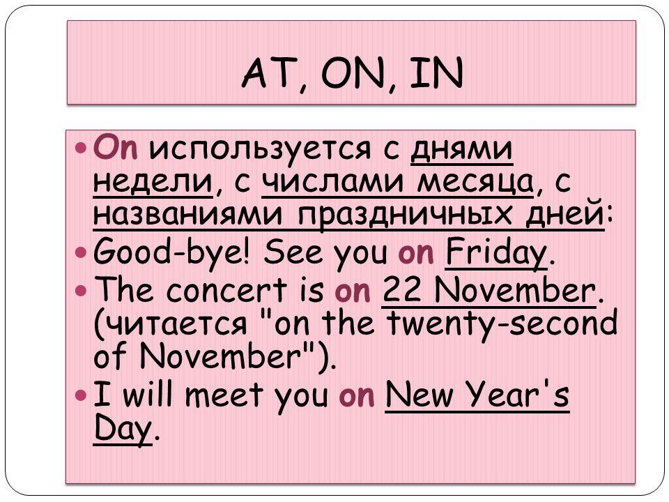 AT, ON, IN On используется с днями недели, с числами месяца, с названиями праздничных дней: Good-bye! See you on Friday.