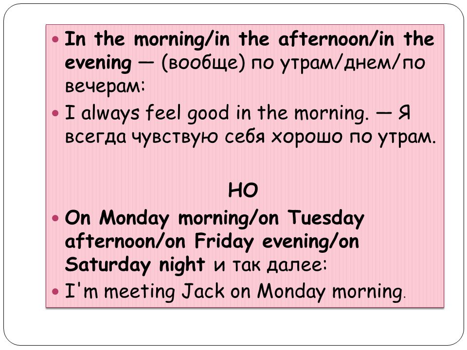 In the morning/in the afternoon/in the evening — (вообще) по утрам/днем/по вечерам: