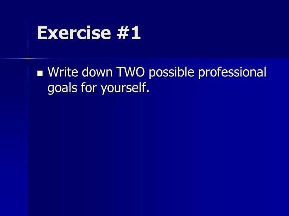 Exercise #1 Write down TWO possible professional goals for yourself.