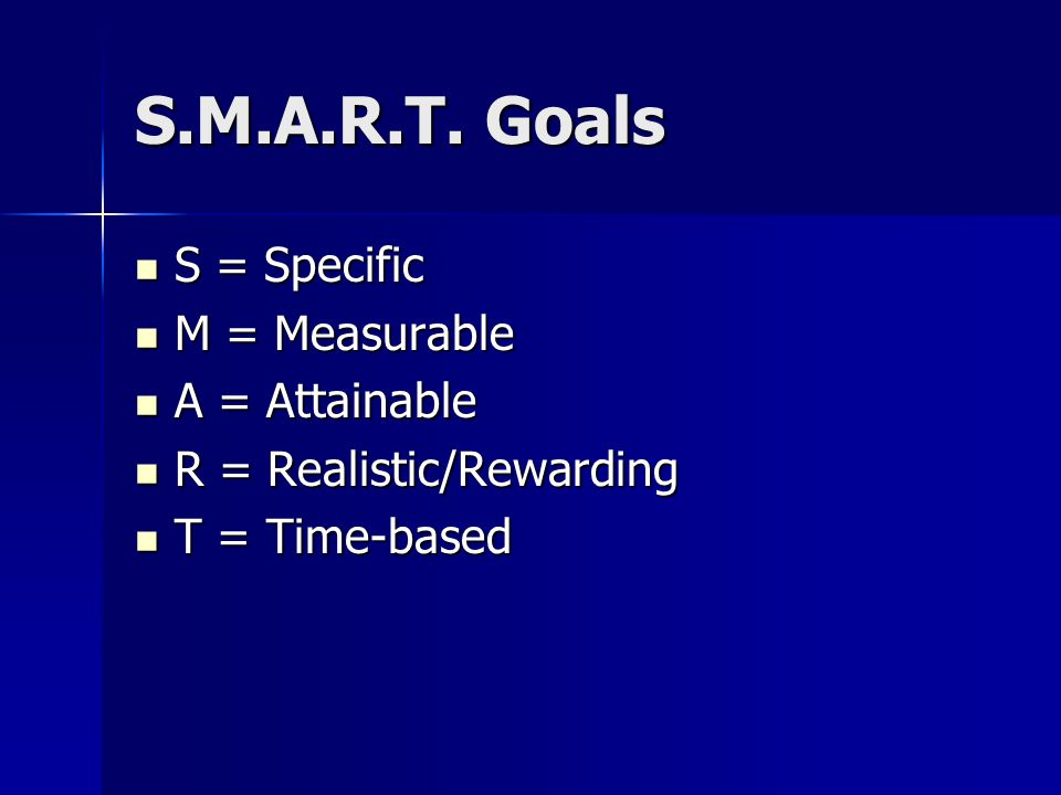 S.M.A.R.T. Goals S = Specific M = Measurable A = Attainable