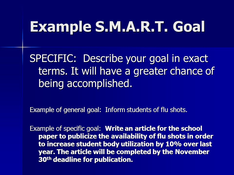 Example S.M.A.R.T. Goal SPECIFIC: Describe your goal in exact terms. It will have a greater chance of being accomplished.