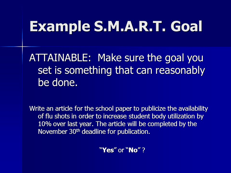 Example S.M.A.R.T. Goal ATTAINABLE: Make sure the goal you set is something that can reasonably be done.