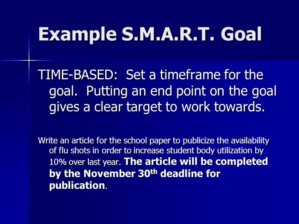 Example S.M.A.R.T. Goal TIME-BASED: Set a timeframe for the goal. Putting an end point on the goal gives a clear target to work towards.