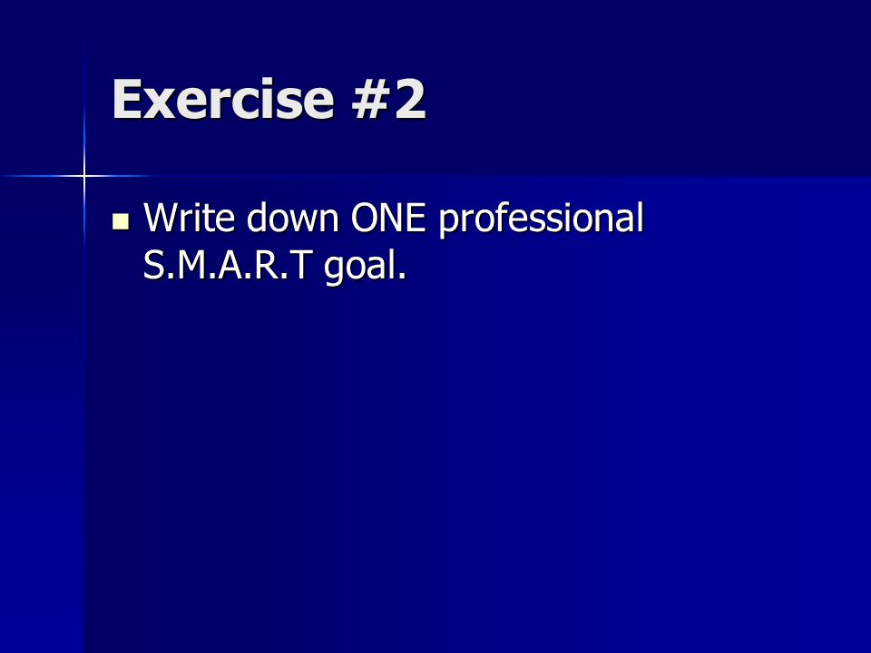 Exercise #2 Write down ONE professional S.M.A.R.T goal.