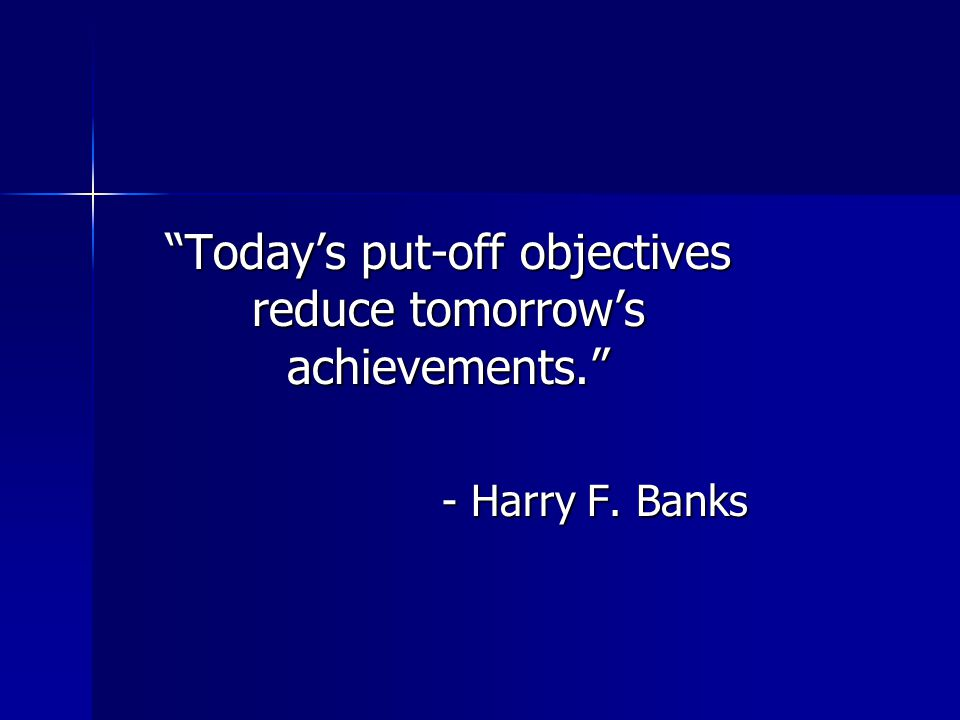 Today's put-off objectives reduce tomorrow's achievements.