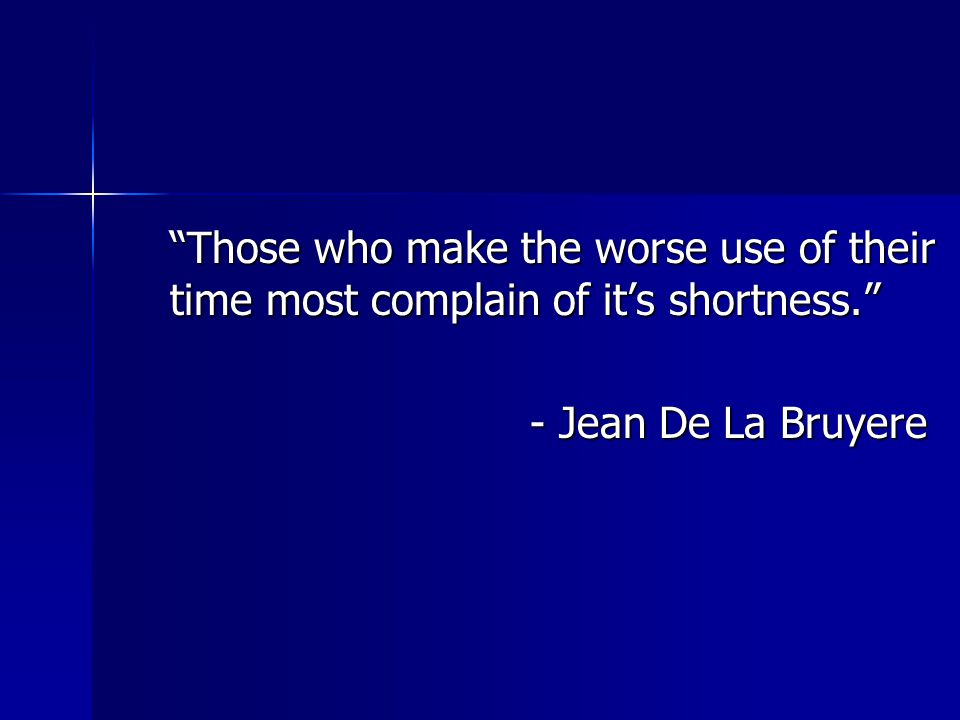Those who make the worse use of their time most complain of it's shortness.