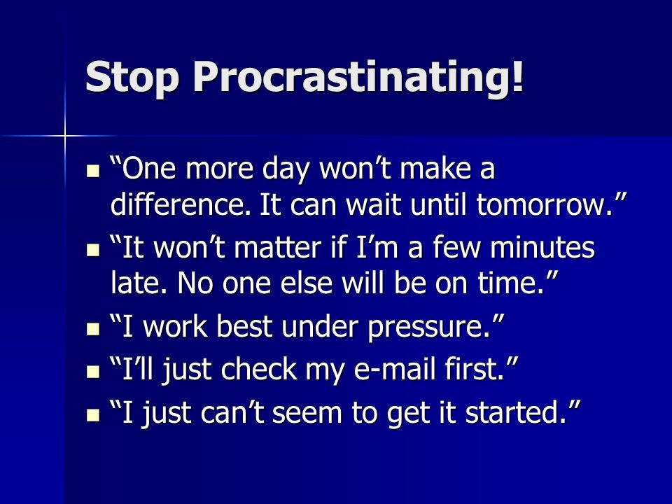 Stop Procrastinating! One more day won't make a difference. It can wait until tomorrow.
