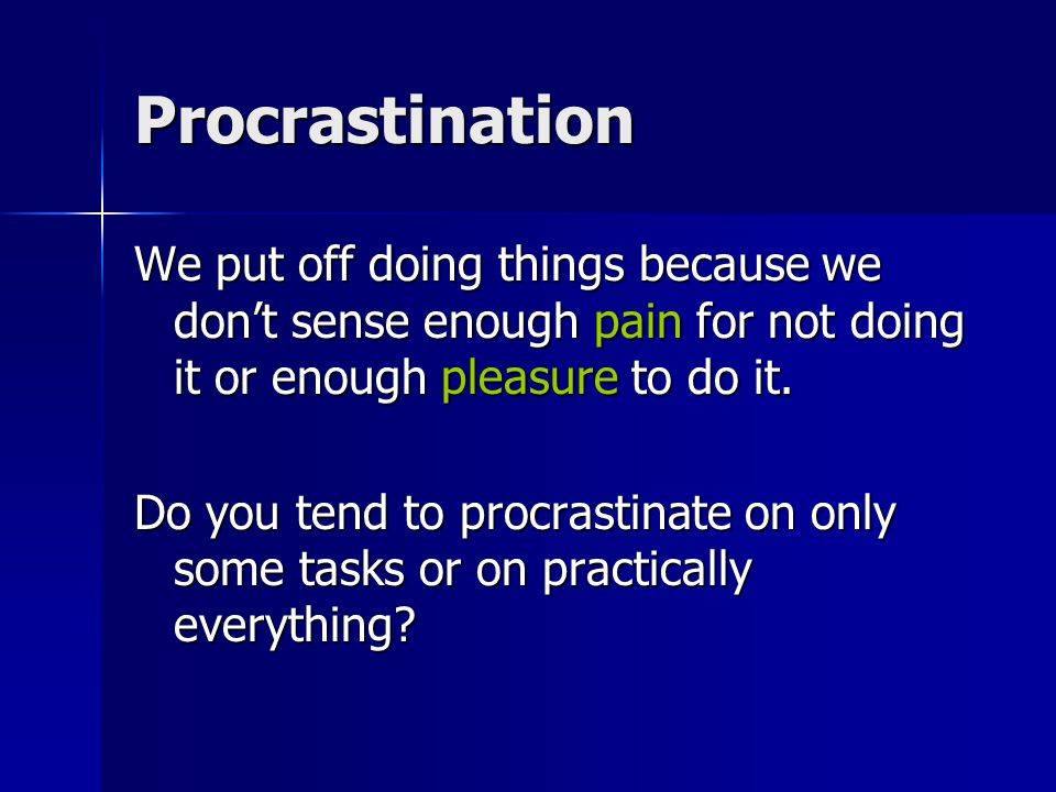 Procrastination We put off doing things because we don't sense enough pain for not doing it or enough pleasure to do it.