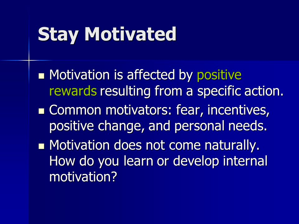 Stay Motivated Motivation is affected by positive rewards resulting from a specific action.