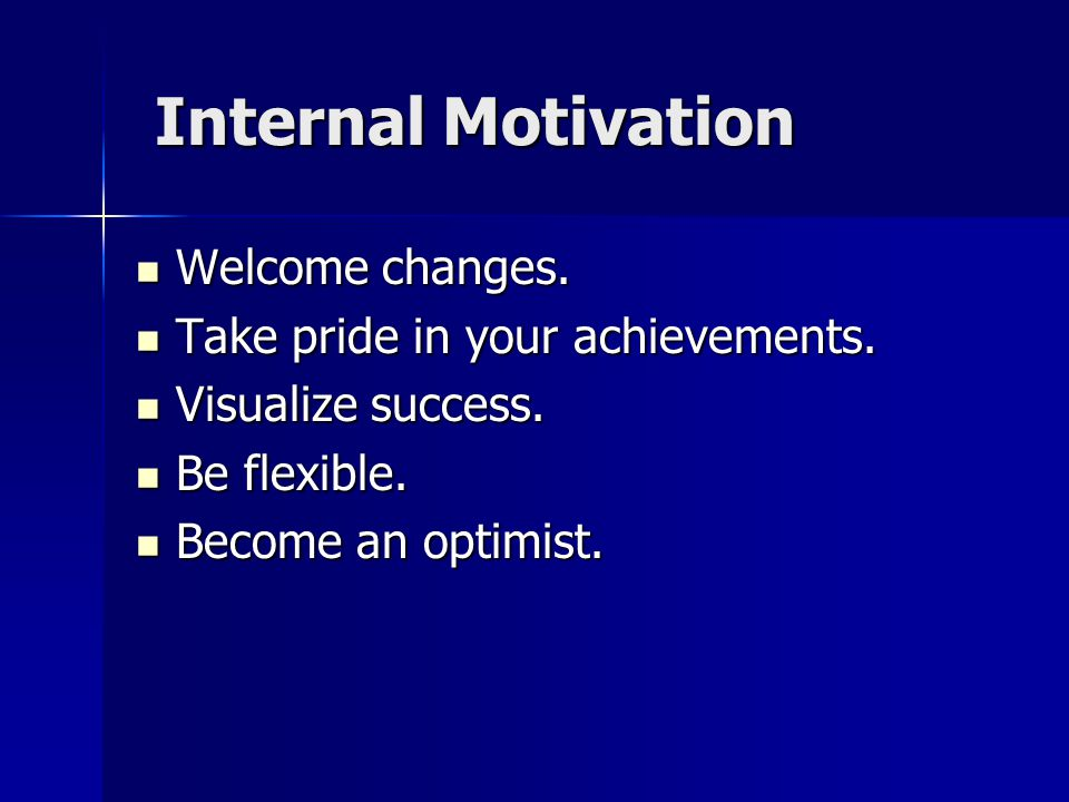 Internal Motivation Welcome changes. Take pride in your achievements.