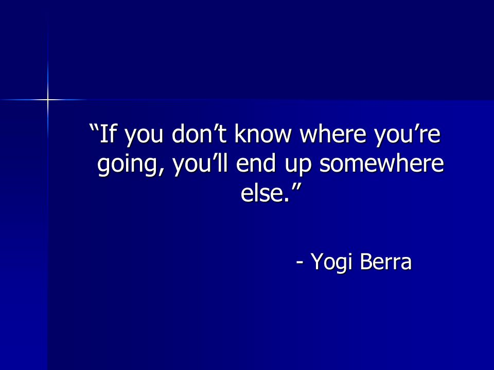 If you don't know where you're going, you'll end up somewhere else.