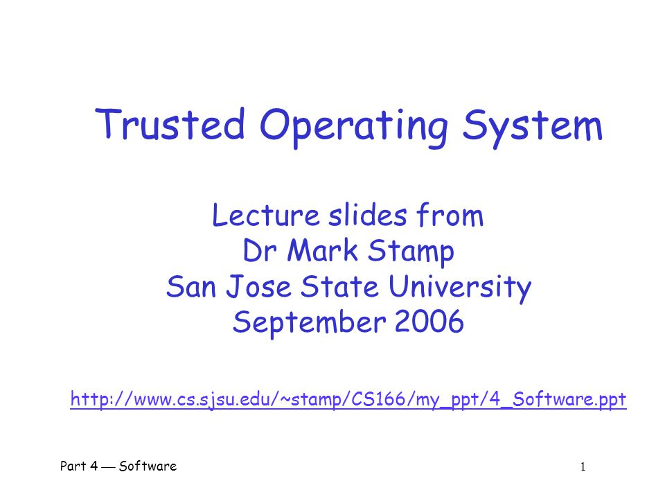 Trusted Operating System Lecture slides from Dr Mark Stamp San Jose State University September 2006 http://www.cs.sjsu.edu/~stamp/CS166/my_ppt/4_Software.ppt