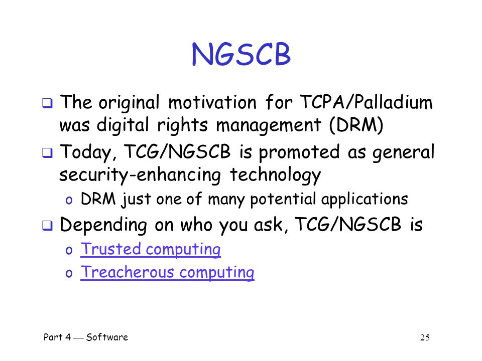 NGSCB The original motivation for TCPA/Palladium was digital rights management (DRM)