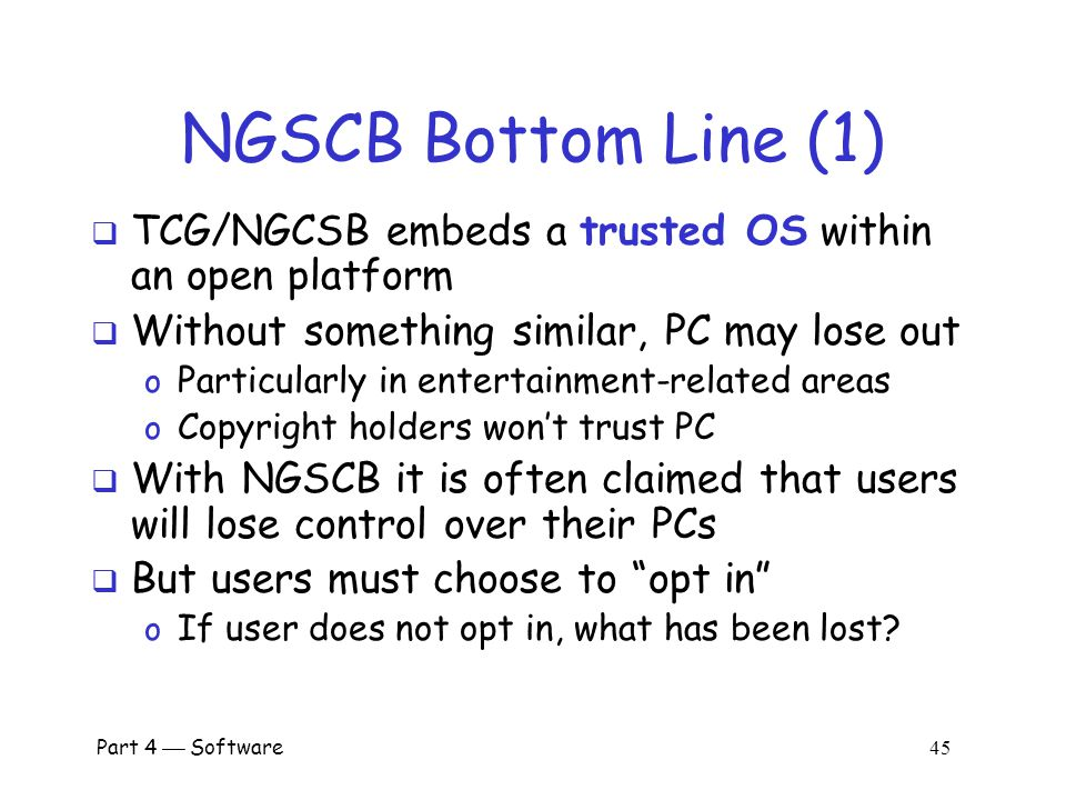 NGSCB Bottom Line (1) TCG/NGCSB embeds a trusted OS within an open platform. Without something similar, PC may lose out.