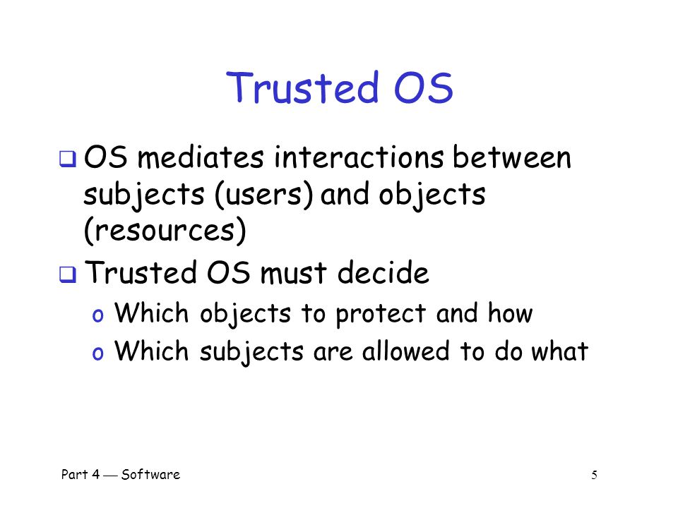 Trusted OS OS mediates interactions between subjects (users) and objects (resources) Trusted OS must decide.
