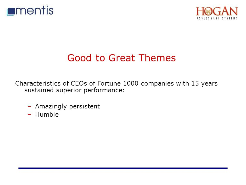 Good to Great Themes Characteristics of CEOs of Fortune 1000 companies with 15 years sustained superior performance: