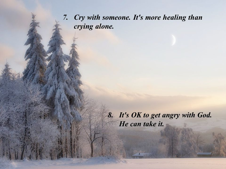 Cry with someone. It s more healing than crying alone.