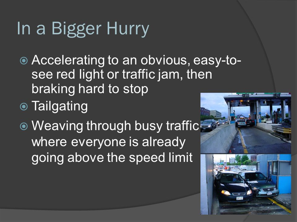 In a Bigger Hurry Accelerating to an obvious, easy-to-see red light or traffic jam, then braking hard to stop.