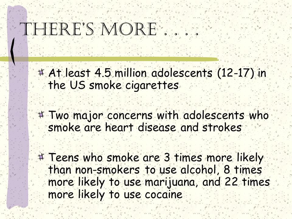 There's more . . . . At least 4.5 million adolescents (12-17) in the US smoke cigarettes.
