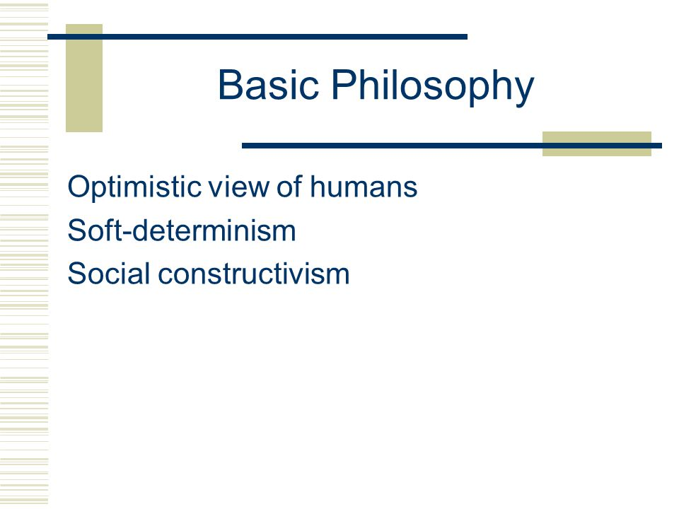 Basic Philosophy Optimistic view of humans Soft-determinism