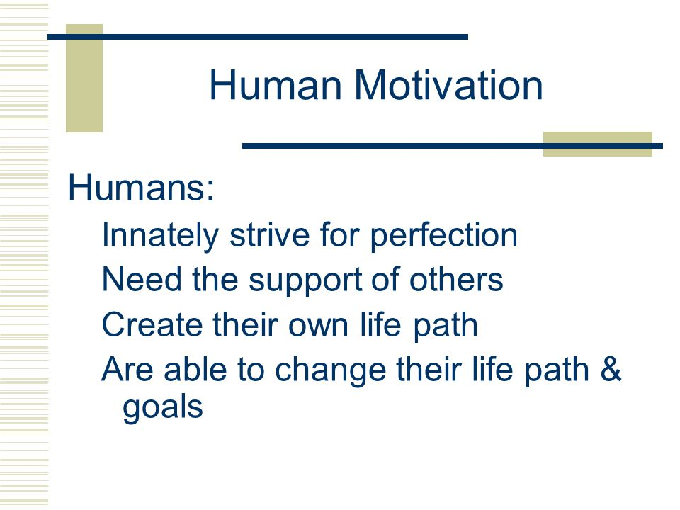 Human Motivation Humans: Innately strive for perfection