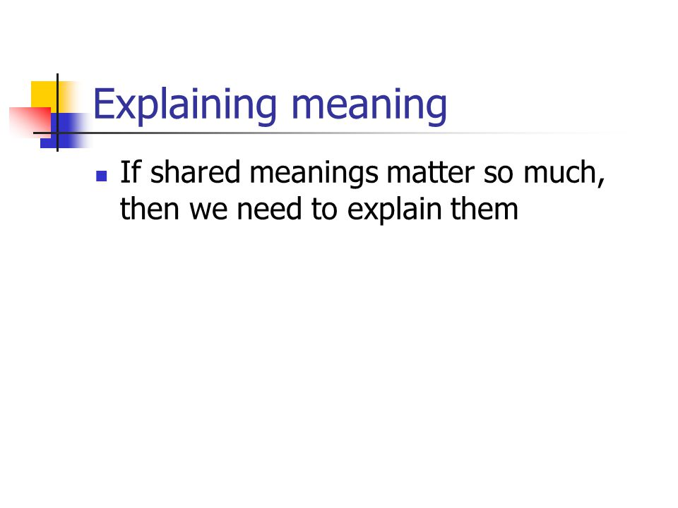 Explaining meaning If shared meanings matter so much, then we need to explain them