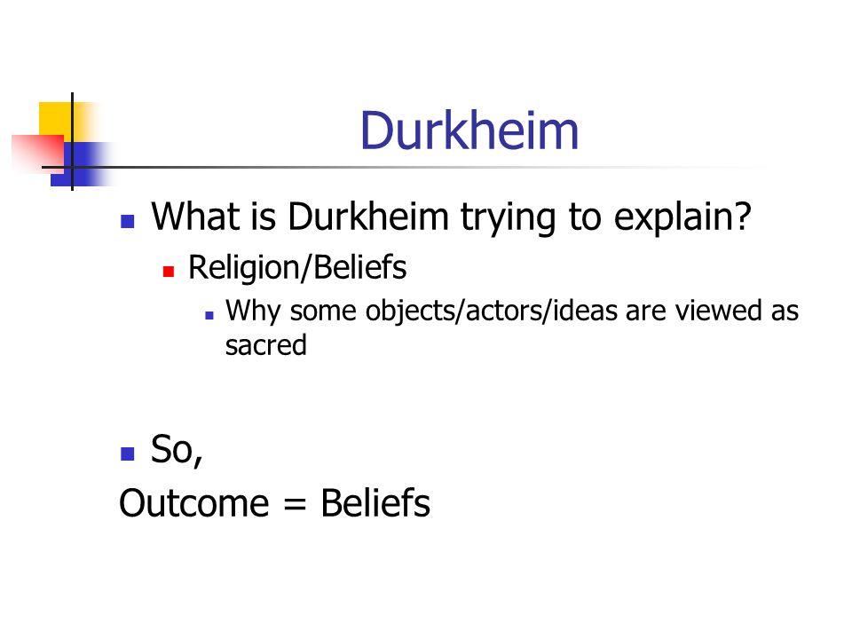 Durkheim What is Durkheim trying to explain So, Outcome = Beliefs