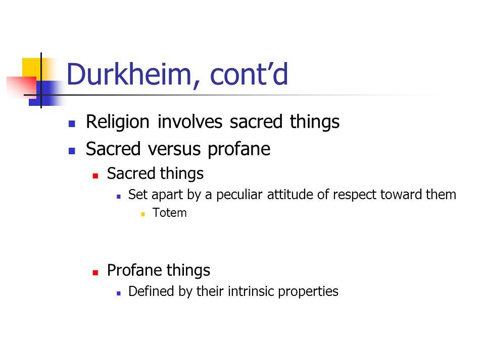 Durkheim, cont'd Religion involves sacred things Sacred versus profane