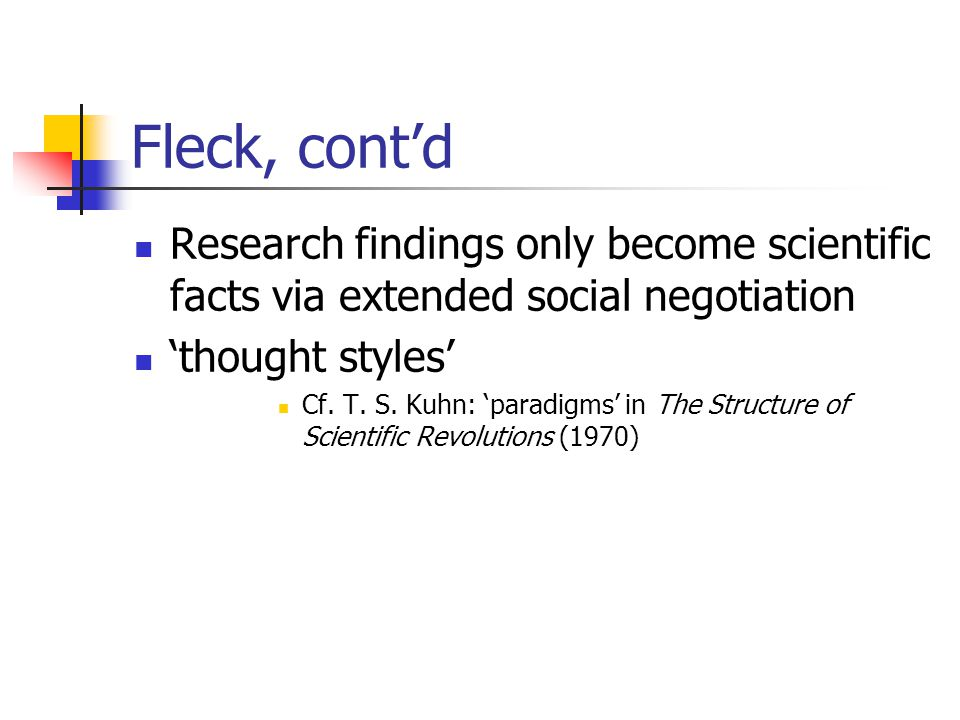 Fleck, cont'd Research findings only become scientific facts via extended social negotiation. 'thought styles'