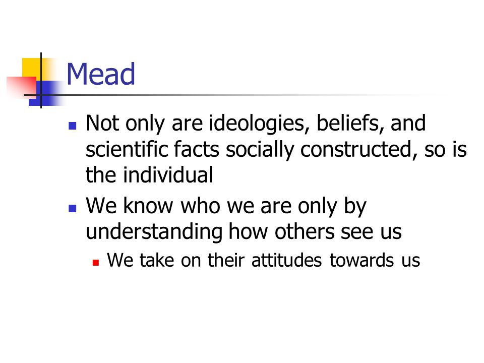 Mead Not only are ideologies, beliefs, and scientific facts socially constructed, so is the individual.
