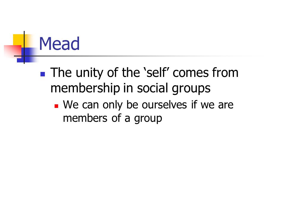Mead The unity of the 'self' comes from membership in social groups