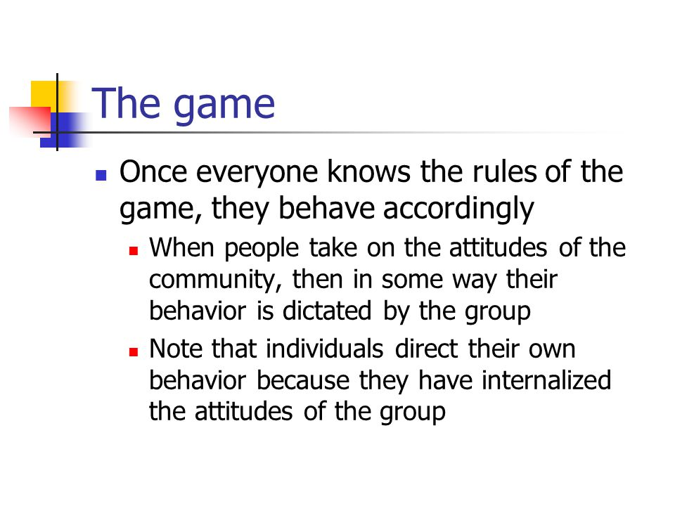 The game Once everyone knows the rules of the game, they behave accordingly.
