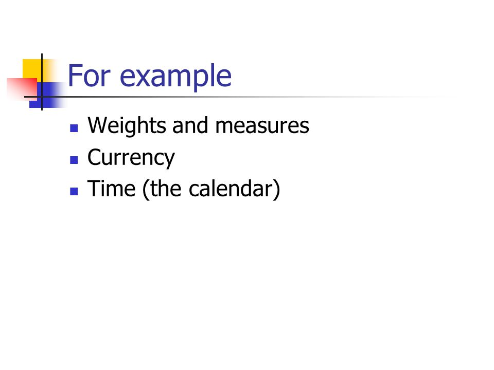 For example Weights and measures Currency Time (the calendar)