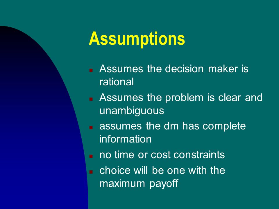 Assumptions Assumes the decision maker is rational